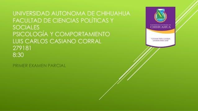 UNIVERSIDAD AUTONOMA DE CHIHUAHUA FACULTAD DE CIENCIAS POLÍTICAS Y SOCIALES PSICOLOGÍA Y COMPORTAMIENTO LUIS CARLOS CASIAN...