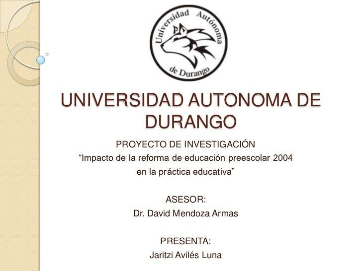 """UNIVERSIDAD AUTONOMA DE DURANGO<br />PROYECTO DE INVESTIGACIÓN<br />""""Impacto de la reforma de educación preescolar 2004<br..."""