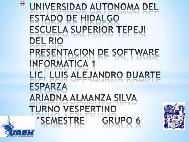 UNIVERSIDAD AUTONOMA DEL ESTADO DE HIDALGOESCUELA SUPERIOR TEPEJI DEL RIOPRESENTACION DE SOFTWAREINFORMATICA 1LIC. LUIS AL...