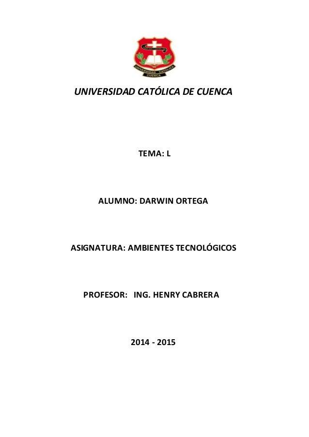 UNIVERSIDAD CATÓLICA DE CUENCA TEMA: L ALUMNO: DARWIN ORTEGA ASIGNATURA: AMBIENTES TECNOLÓGICOS PROFESOR: ING. HENRY CABRE...