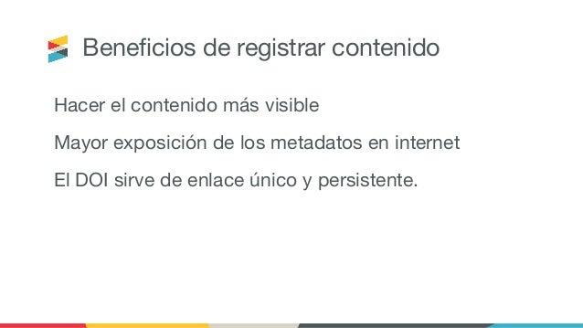 Beneficios de registrar contenido Hacer el contenido más visible Mayor exposición de los metadatos en internet El DOI sirve...