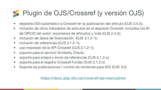 Plugin de OJS/Crossref (y versión OJS) • depósito DOI automático a Crossref en la publicación del artículo (OJS 2.4.5); • ...