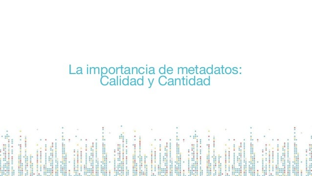 La importancia de metadatos: Calidad y Cantidad