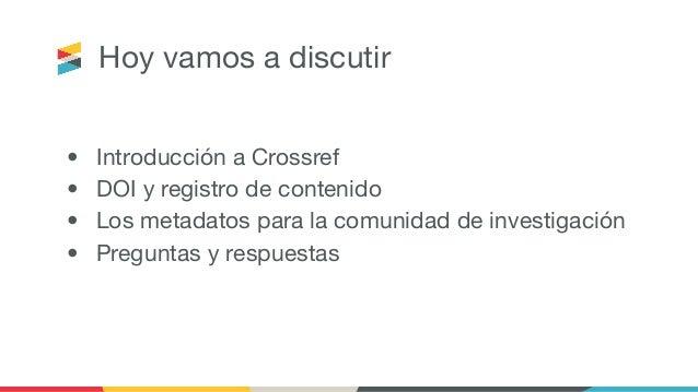 Hoy vamos a discutir • Introducción a Crossref • DOI y registro de contenido • Los metadatos para la comunidad de investig...