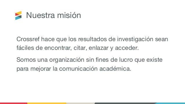 Nuestra misión Crossref hace que los resultados de investigación sean fáciles de encontrar, citar, enlazar y acceder. Somo...