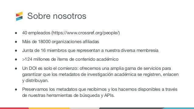Sobre nosotros ● 40 empleados (https://www.crossref.org/people/) ● Más de 18000 organizaciones afiliadas ● Junta de 16 miem...