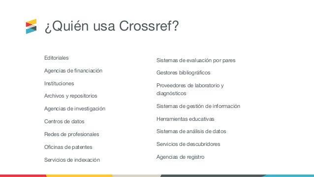 ¿Quién usa Crossref? Editoriales Agencias de financiación Instituciones Archivos y repositorios Agencias de investigación C...
