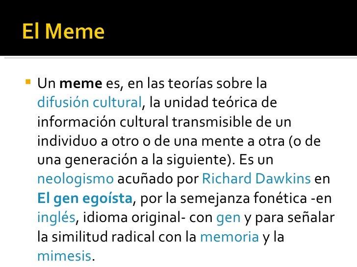 <ul><li>Un  meme  es, en las teorías sobre la  difusión cultural , la unidad teórica de información cultural transmisible ...