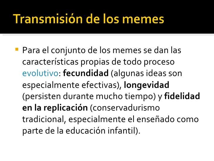 <ul><li>Para el conjunto de los memes se dan las características propias de todo proceso  evolutivo :  fecundidad  (alguna...