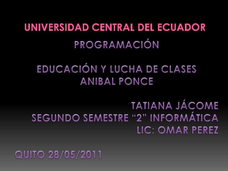 Universidad central del ecuador<br />PROGRAMACIÓN<br />EDUCACIÓN Y LUCHA DE CLASES<br />ANIBAL PONCE<br />TATIANA JÁCOME<b...