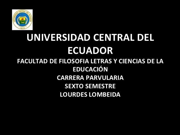 UNIVERSIDAD CENTRAL DEL ECUADOR FACULTAD DE FILOSOFIA LETRAS Y CIENCIAS DE LA EDUCACIÓN CARRERA PARVULARIA SEXTO SEMESTRE ...