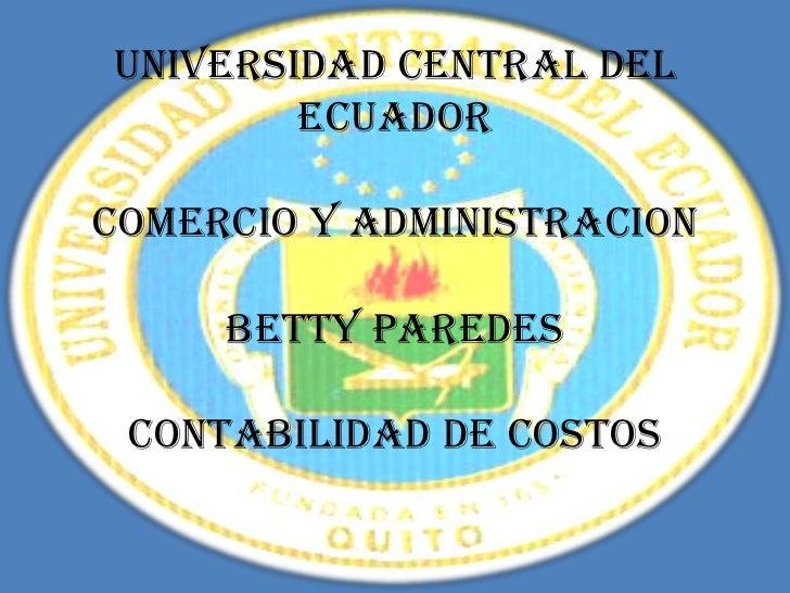 UNIVERSIDAD CENTRAL DEL        ECUADORCOMERCIO Y ADMINISTRACION     BETTY PAREDES CONTABILIDAD DE COSTOS