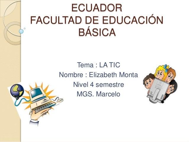 ECUADOR FACULTAD DE EDUCACIÓN BÁSICA Tema : LA TIC Nombre : Elizabeth Monta Nivel 4 semestre MGS. Marcelo