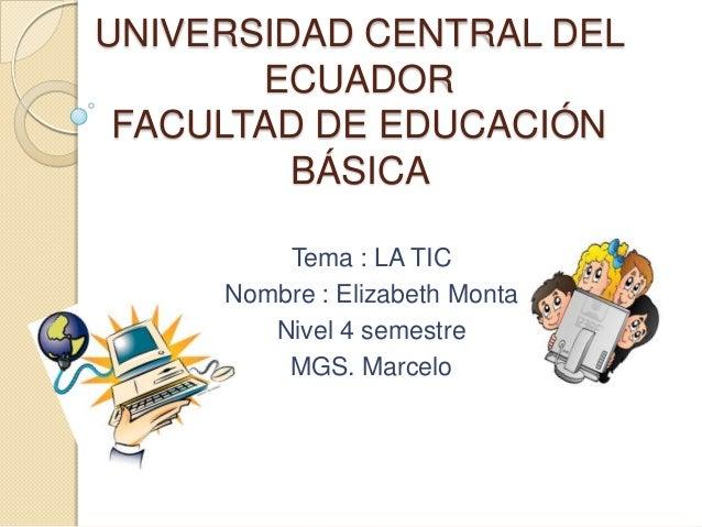UNIVERSIDAD CENTRAL DEL ECUADOR FACULTAD DE EDUCACIÓN BÁSICA Tema : LA TIC Nombre : Elizabeth Monta Nivel 4 semestre MGS. ...