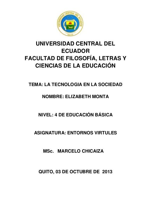 UNIVERSIDAD CENTRAL DEL ECUADOR FACULTAD DE FILOSOFÍA, LETRAS Y CIENCIAS DE LA EDUCACIÓN TEMA: LA TECNOLOGIA EN LA SOCIEDA...