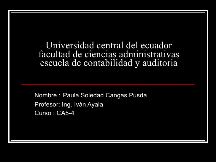 Universidad central del ecuador facultad de ciencias administrativas escuela de contabilidad y auditoria Nombre :   Paula ...