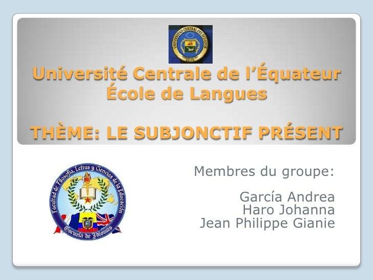 UniversitéCentrale de l'ÉquateurÉcole de LanguesTHÈME: LE SUBJONCTIF PRÉSENT<br />Membres du groupe:<br />García Andrea<br...