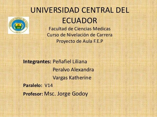 UNIVERSIDAD CENTRAL DEL ECUADOR Facultad de Ciencias Medicas Curso de Nivelación de Carrera Proyecto de Aula F.E.P  Integr...