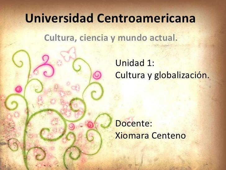Universidad Centroamericana  Cultura, ciencia y mundo actual. Unidad 1: Cultura y globalización. Docente: Xiomara Centeno