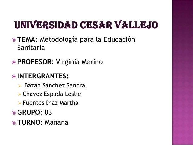 TEMA: Metodología para la EducaciónSanitaria PROFESOR: Virginia Merino INTERGRANTES: Bazan Sanchez Sandra Chavez Esp...