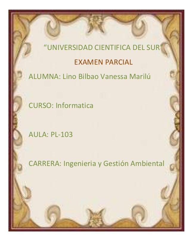 """""""UNIVERSIDAD CIENTIFICA DEL SUR""""EXAMEN PARCIALALUMNA: Lino Bilbao Vanessa MarilúCURSO: InformaticaAULA: PL-103CARRERA: Ing..."""