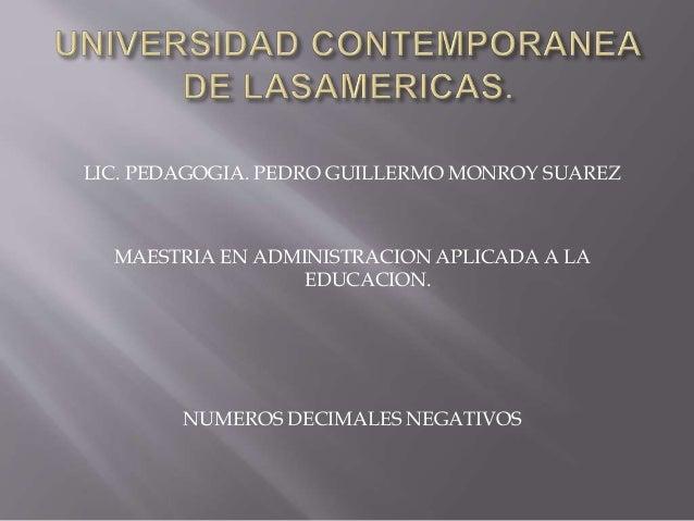 LIC. PEDAGOGIA. PEDRO GUILLERMO MONROY SUAREZ MAESTRIA EN ADMINISTRACION APLICADA A LA EDUCACION. NUMEROS DECIMALES NEGATI...