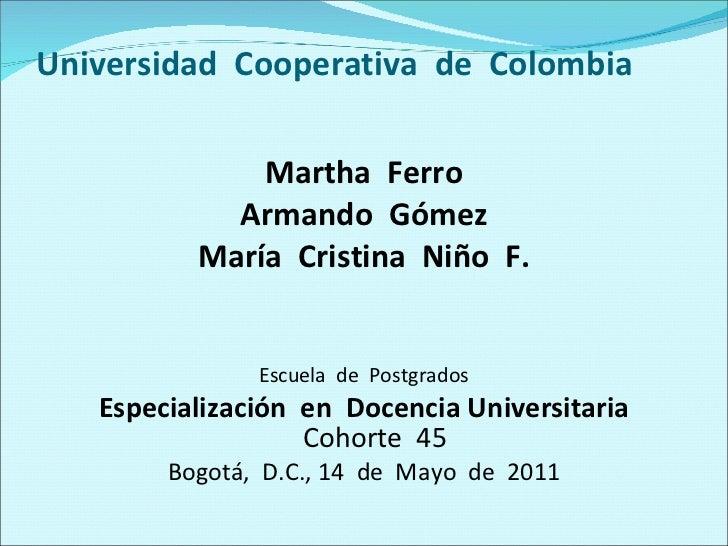 Universidad  Cooperativa  de  Colombia <ul><li>Martha  Ferro </li></ul><ul><li>Armando  Gómez </li></ul><ul><li>María  Cri...