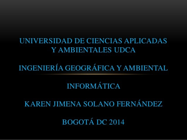 UNIVERSIDAD DE CIENCIAS APLICADAS Y AMBIENTALES UDCA INGENIERÍA GEOGRÁFICA Y AMBIENTAL INFORMÁTICA KAREN JIMENA SOLANO FER...