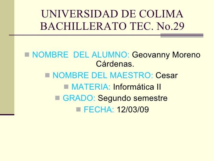 UNIVERSIDAD DE COLIMA BACHILLERATO TEC. No.29 <ul><li>NOMBRE  DEL ALUMNO:  Geovanny Moreno Cárdenas.  </li></ul><ul><li>NO...