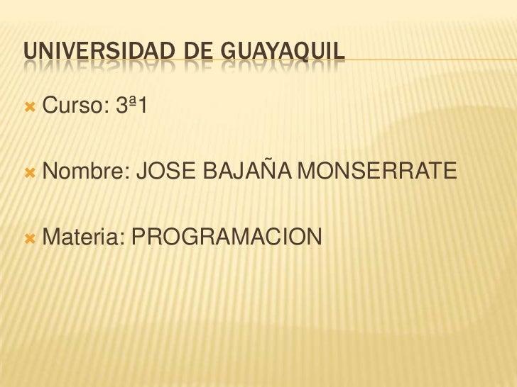 UNIVERSIDAD DE GUAYAQUIL   Curso: 3ª1   Nombre: JOSE BAJAÑA MONSERRATE   Materia: PROGRAMACION