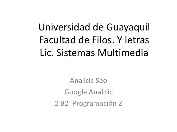 Universidad de GuayaquilFacultad de Filos. Y letrasLic. Sistemas Multimedia       Analisis Seo      Google Analitic   2 B2...