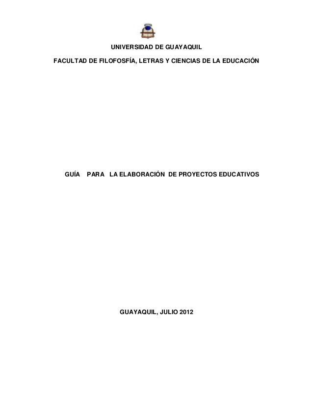 UNIVERSIDAD DE GUAYAQUIL FACULTAD DE FILOFOSFÍA, LETRAS Y CIENCIAS DE LA EDUCACIÓN  GUÍA  PARA LA ELABORACIÓN DE PROYECTOS...