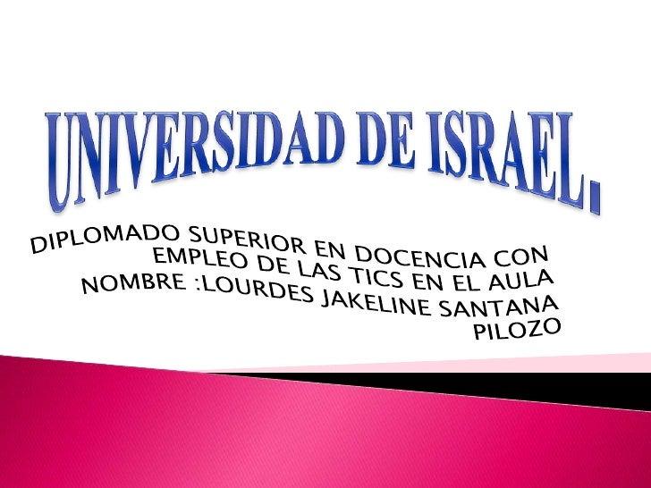 UNIVERSIDAD DE ISRAEL.<br />DIPLOMADO SUPERIOR EN DOCENCIA CON EMPLEO DE LAS TICS EN EL AULA  <br />NOMBRE :LOURDES JAKELI...