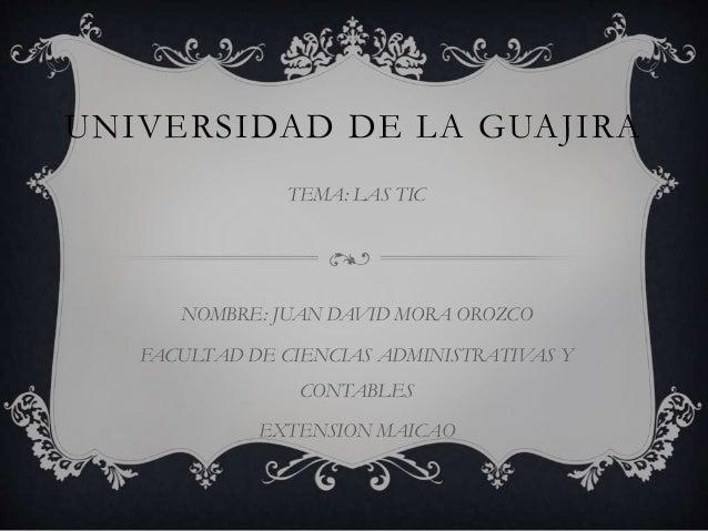 UNIVERSIDAD DE LA GUAJIRA  TEMA: LAS TIC  NOMBRE: JUAN DAVID MORA OROZCO  FACULTAD DE CIENCIAS ADMINISTRATIVAS Y  CONTABLE...