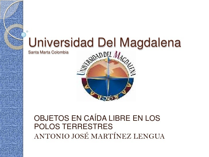 Universidad Del MagdalenaSanta Marta Colombia<br />OBJETOS EN CAÍDA LIBRE EN LOS POLOS TERRESTRES<br />ANTONIO JOSÉ MARTÍN...