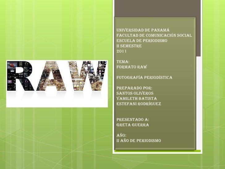 Universidad de PanamáFacultad de Comunicación SocialEscuela de PeriodismoII Semestre2011Tema:Formato rawFotografía periodí...