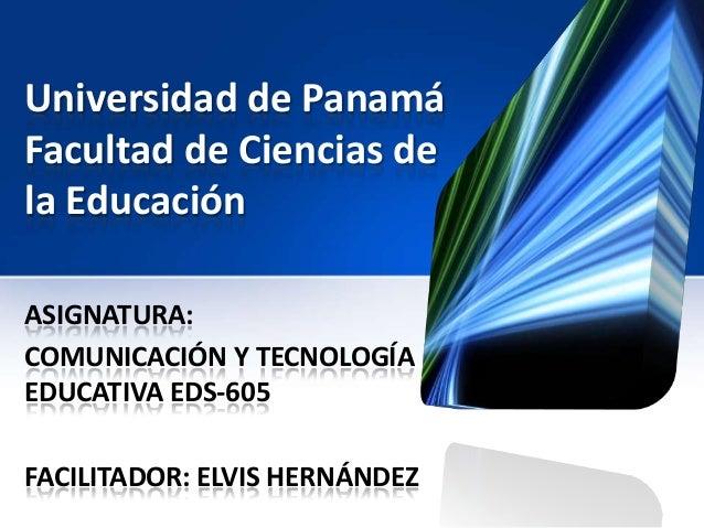 Universidad de Panamá Facultad de Ciencias de la Educación ASIGNATURA: COMUNICACIÓN Y TECNOLOGÍA EDUCATIVA EDS-605 FACILIT...