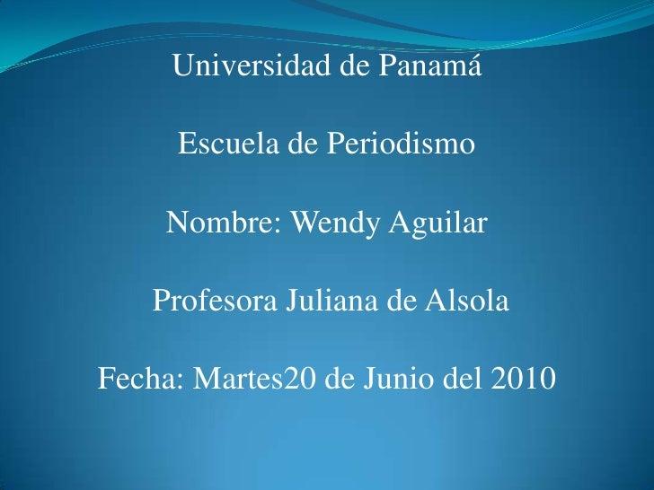 Universidad de Panamá<br />Escuela de Periodismo<br />Nombre: Wendy Aguilar  Profesora Juliana de Alsola <br />Fecha: Mart...