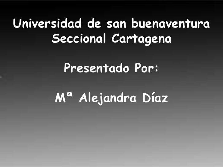 Universidad de san buenaventuraSeccional CartagenaPresentado Por:Mª Alejandra Díaz<br />