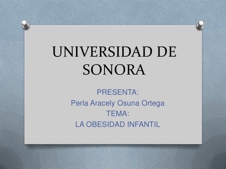 UNIVERSIDAD DE SONORA<br />PRESENTA:<br />Perla Aracely Osuna Ortega<br />TEMA:<br />LA OBESIDAD INFANTIL<br />
