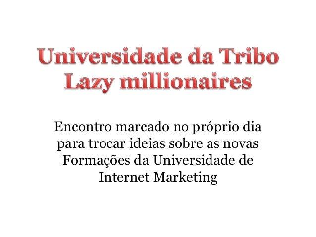 Encontro marcado no próprio dia  para trocar ideias sobre as novas  Formações da Universidade de  Internet Marketing