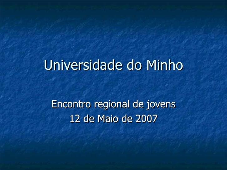 Universidade do Minho Encontro regional de jovens 12 de Maio de 2007