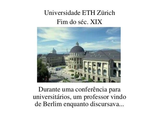 Universidade ETH Zürich  Fim do séc. XIX  Durante uma conferência para  universitários, um professor vindo  de Berlim enqu...