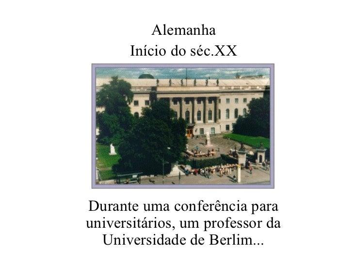 Durante uma conferência para universitários, um professor da Universidade de Berlim... Alemanha Início do séc.XX