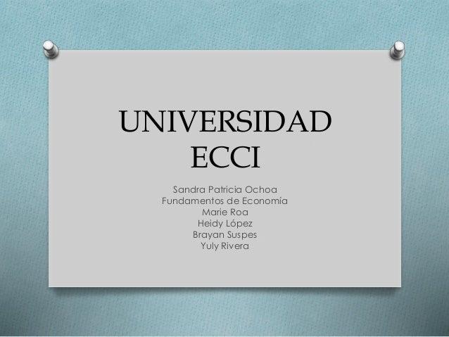 UNIVERSIDAD  ECCI  Sandra Patricia Ochoa  Fundamentos de Economía  Marie Roa  Heidy López  Brayan Suspes  Yuly Rivera