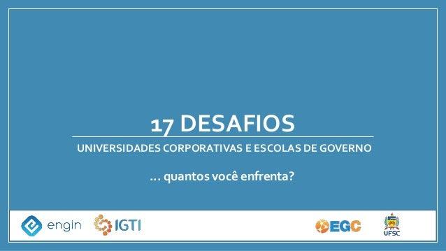17 DESAFIOS UNIVERSIDADES CORPORATIVAS E ESCOLAS DE GOVERNO ... quantos você enfrenta?