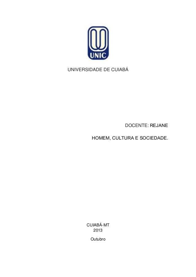 UNIVERSIDADE DE CUIABÁ  DOCENTE: REJANE HOMEM, CULTURA E SOCIEDADE.  CUIABÁ-MT 2013 Outubro