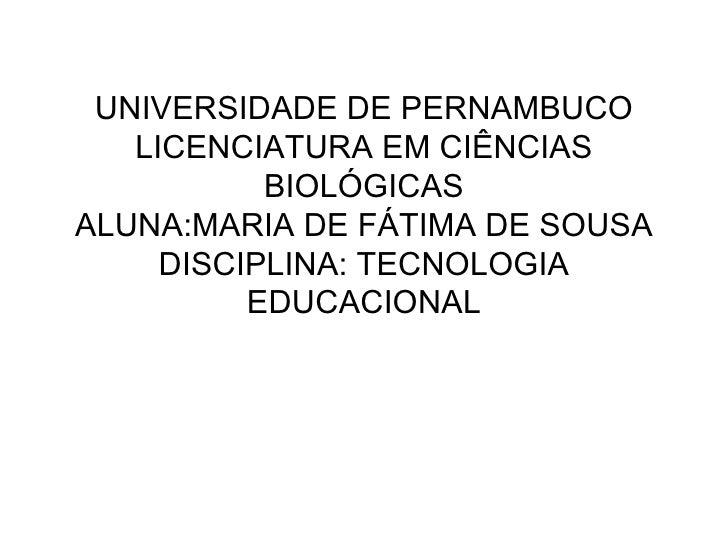 UNIVERSIDADE DE PERNAMBUCO LICENCIATURA EM CIÊNCIAS BIOLÓGICAS ALUNA:MARIA DE FÁTIMA DE SOUSA DISCIPLINA: TECNOLOGIA EDUCA...