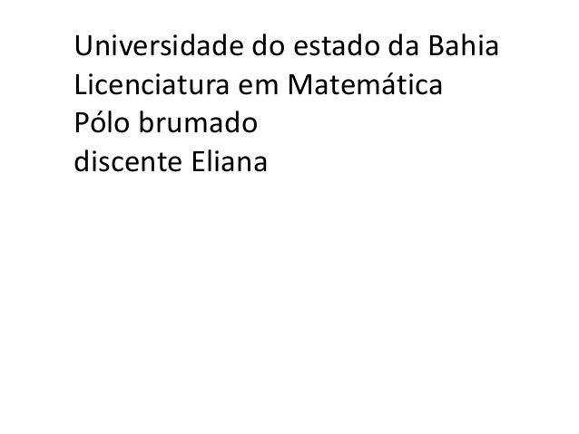 Universidade do estado da Bahia Licenciatura em Matemática Pólo brumado discente Eliana