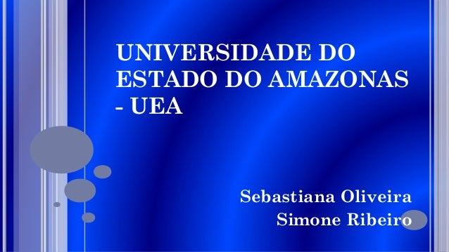 UNIVERSIDADE DO ESTADO DO AMAZONAS - UEA  Sebastiana Oliveira Simone Ribeiro